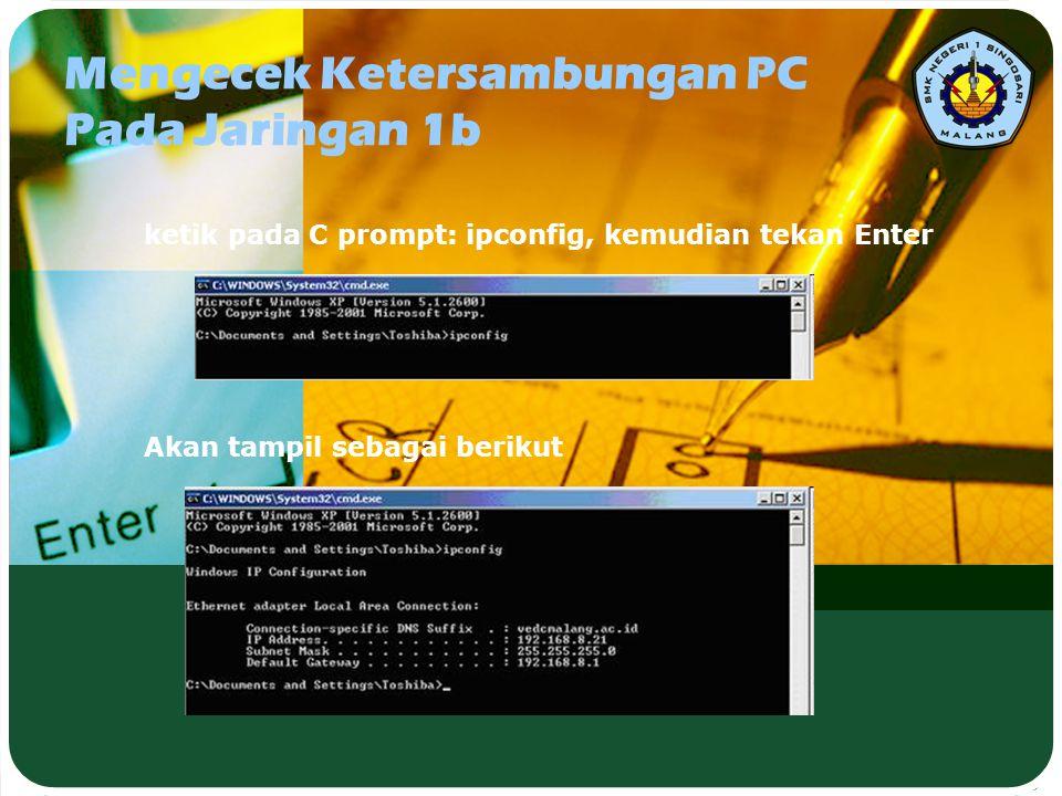 Mengecek Ketersambungan PC Pada Jaringan 1b ketik pada C prompt: ipconfig, kemudian tekan Enter Akan tampil sebagai berikut