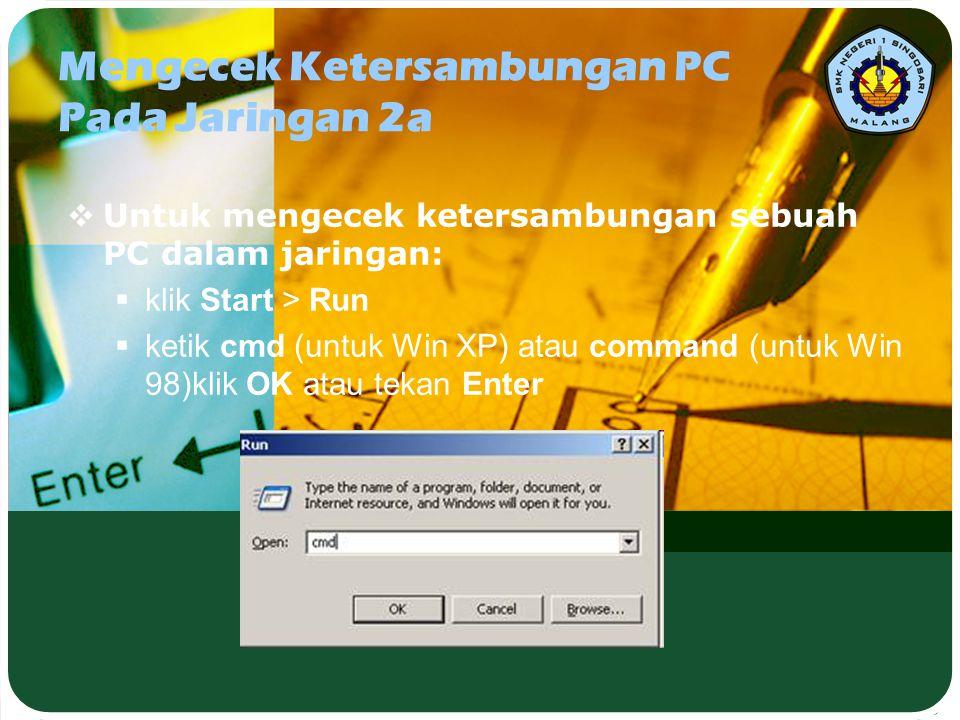 Mengecek Ketersambungan PC Pada Jaringan 2a  Untuk mengecek ketersambungan sebuah PC dalam jaringan:  klik Start > Run  ketik cmd (untuk Win XP) at
