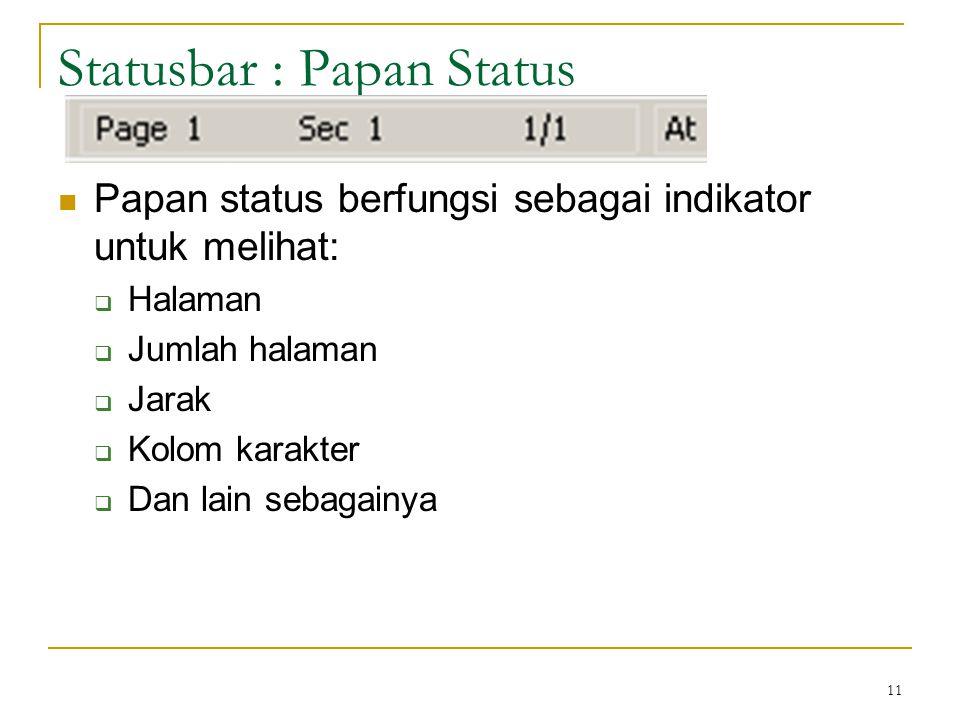 11 Statusbar : Papan Status  Papan status berfungsi sebagai indikator untuk melihat:  Halaman  Jumlah halaman  Jarak  Kolom karakter  Dan lain sebagainya