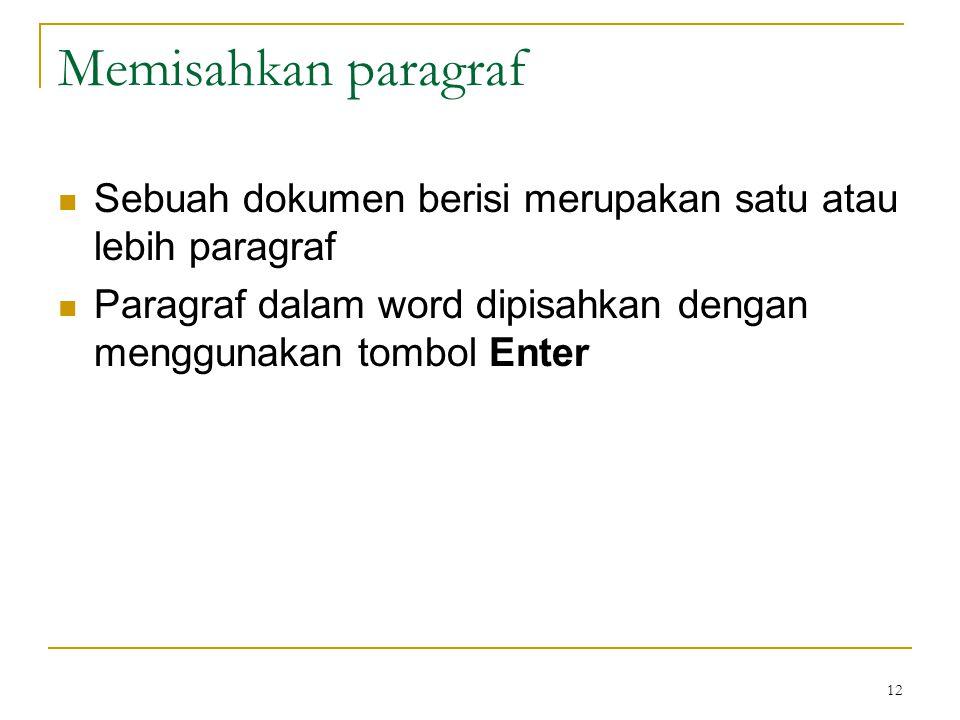 12 Memisahkan paragraf  Sebuah dokumen berisi merupakan satu atau lebih paragraf  Paragraf dalam word dipisahkan dengan menggunakan tombol Enter