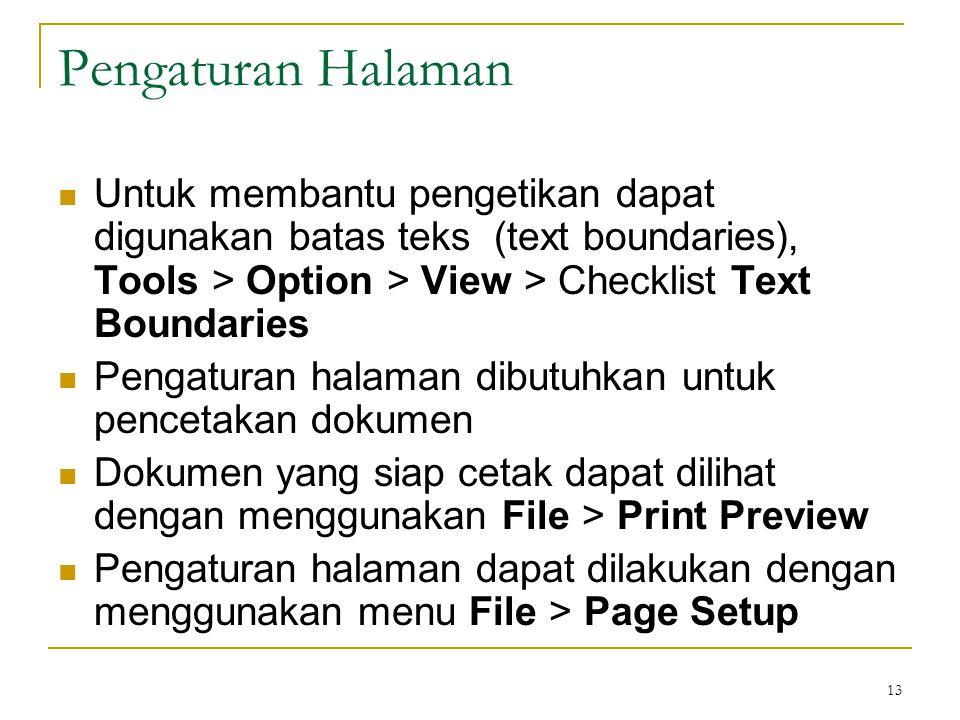 13 Pengaturan Halaman  Untuk membantu pengetikan dapat digunakan batas teks (text boundaries), Tools > Option > View > Checklist Text Boundaries  Pengaturan halaman dibutuhkan untuk pencetakan dokumen  Dokumen yang siap cetak dapat dilihat dengan menggunakan File > Print Preview  Pengaturan halaman dapat dilakukan dengan menggunakan menu File > Page Setup