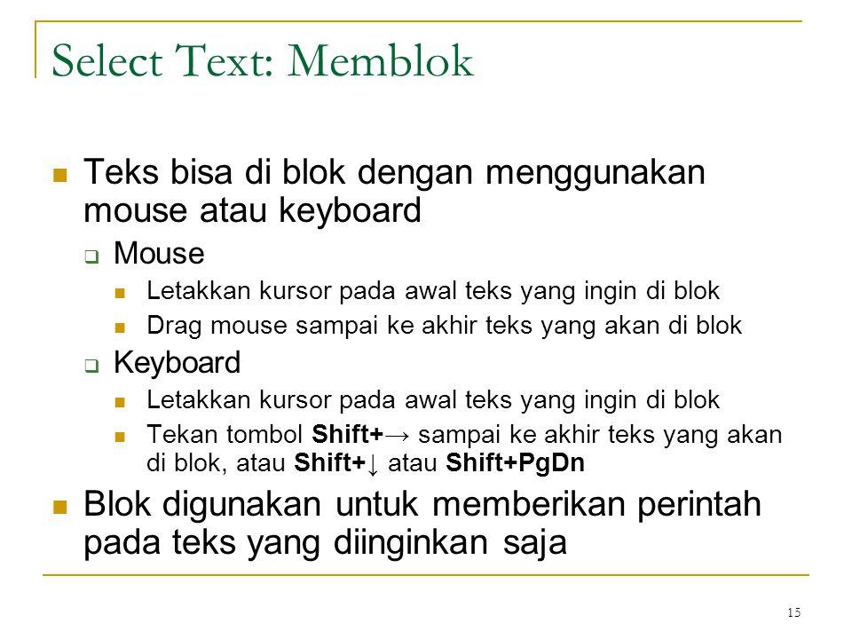 15 Select Text: Memblok  Teks bisa di blok dengan menggunakan mouse atau keyboard  Mouse  Letakkan kursor pada awal teks yang ingin di blok  Drag mouse sampai ke akhir teks yang akan di blok  Keyboard  Letakkan kursor pada awal teks yang ingin di blok  Tekan tombol Shift+→ sampai ke akhir teks yang akan di blok, atau Shift+↓ atau Shift+PgDn  Blok digunakan untuk memberikan perintah pada teks yang diinginkan saja