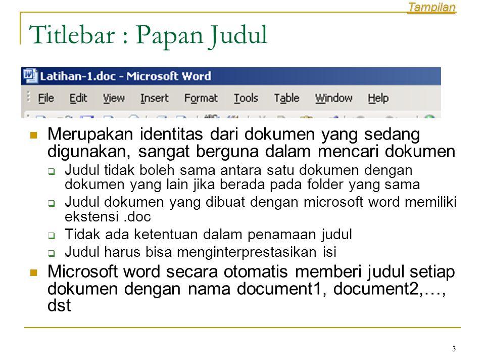 3 Titlebar : Papan Judul  Merupakan identitas dari dokumen yang sedang digunakan, sangat berguna dalam mencari dokumen  Judul tidak boleh sama antara satu dokumen dengan dokumen yang lain jika berada pada folder yang sama  Judul dokumen yang dibuat dengan microsoft word memiliki ekstensi.doc  Tidak ada ketentuan dalam penamaan judul  Judul harus bisa menginterprestasikan isi  Microsoft word secara otomatis memberi judul setiap dokumen dengan nama document1, document2,…, dst Tampilan