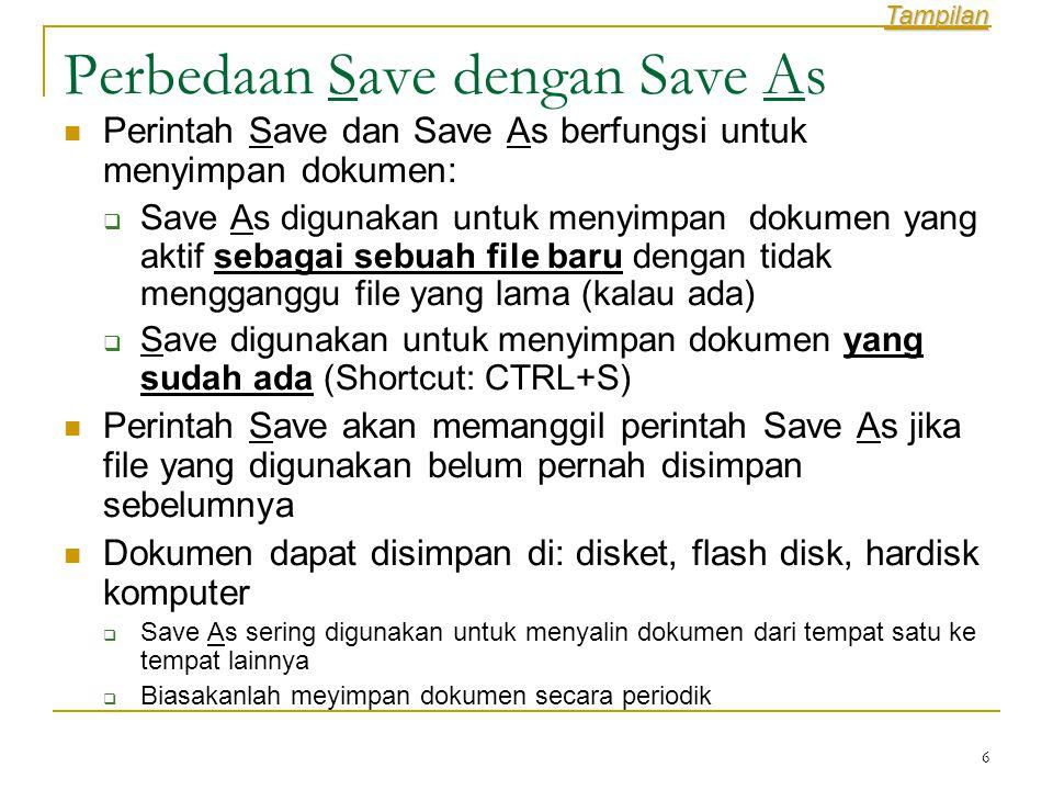 6 Perbedaan Save dengan Save As  Perintah Save dan Save As berfungsi untuk menyimpan dokumen:  Save As digunakan untuk menyimpan dokumen yang aktif sebagai sebuah file baru dengan tidak mengganggu file yang lama (kalau ada)  Save digunakan untuk menyimpan dokumen yang sudah ada (Shortcut: CTRL+S)  Perintah Save akan memanggil perintah Save As jika file yang digunakan belum pernah disimpan sebelumnya  Dokumen dapat disimpan di: disket, flash disk, hardisk komputer  Save As sering digunakan untuk menyalin dokumen dari tempat satu ke tempat lainnya  Biasakanlah meyimpan dokumen secara periodik Tampilan