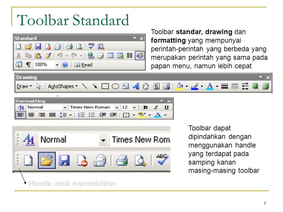 9 Toolbar Standard Toolbar dapat dipindahkan dengan menggunakan handle yang terdapat pada samping kanan masing-masing toolbar Toolbar standar, drawing dan formatting yang mempunyai perintah-perintah yang berbeda yang merupakan perintah yang sama pada papan menu, namun lebih cepat