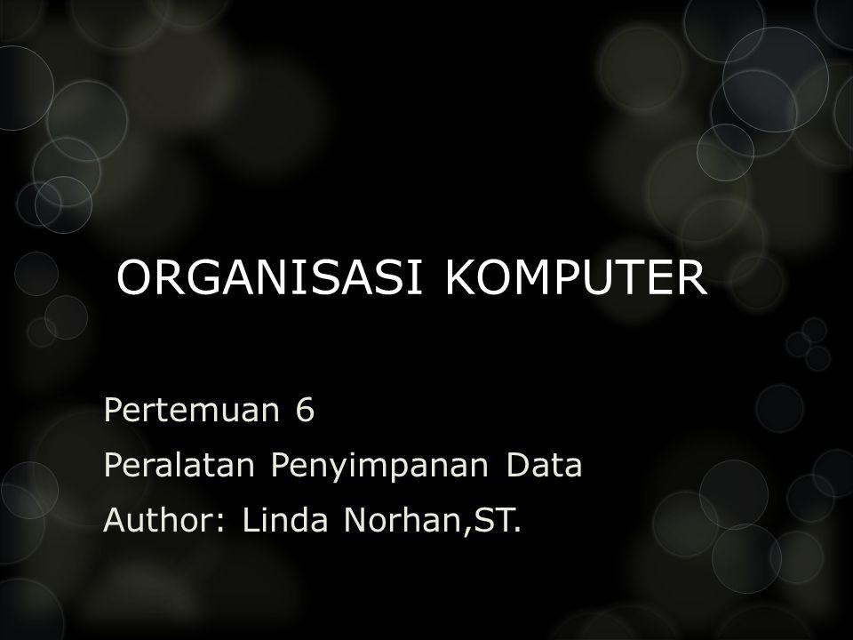ORGANISASI KOMPUTER Pertemuan 6 Peralatan Penyimpanan Data Author: Linda Norhan,ST.