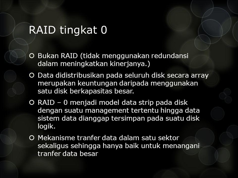 RAID tingkat 0  Bukan RAID (tidak menggunakan redundansi dalam meningkatkan kinerjanya.)  Data didistribusikan pada seluruh disk secara array merupakan keuntungan daripada menggunakan satu disk berkapasitas besar.