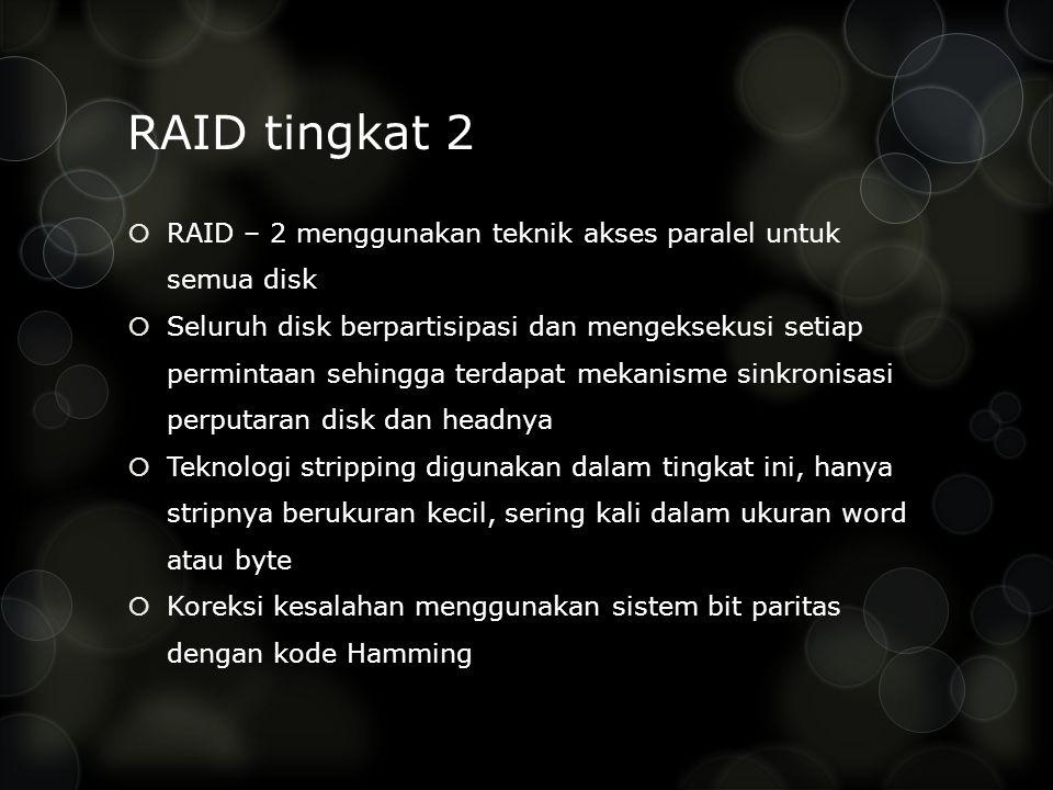 RAID tingkat 2  RAID – 2 menggunakan teknik akses paralel untuk semua disk  Seluruh disk berpartisipasi dan mengeksekusi setiap permintaan sehingga terdapat mekanisme sinkronisasi perputaran disk dan headnya  Teknologi stripping digunakan dalam tingkat ini, hanya stripnya berukuran kecil, sering kali dalam ukuran word atau byte  Koreksi kesalahan menggunakan sistem bit paritas dengan kode Hamming