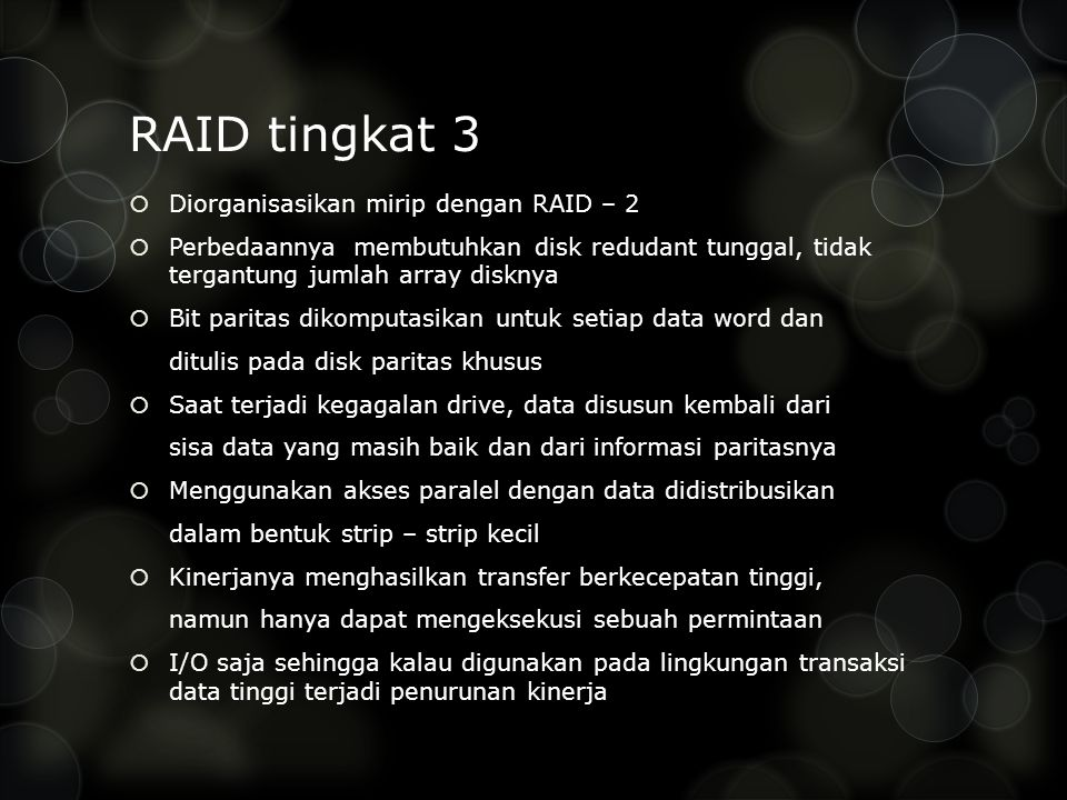 RAID tingkat 3  Diorganisasikan mirip dengan RAID – 2  Perbedaannya membutuhkan disk redudant tunggal, tidak tergantung jumlah array disknya  Bit paritas dikomputasikan untuk setiap data word dan ditulis pada disk paritas khusus  Saat terjadi kegagalan drive, data disusun kembali dari sisa data yang masih baik dan dari informasi paritasnya  Menggunakan akses paralel dengan data didistribusikan dalam bentuk strip – strip kecil  Kinerjanya menghasilkan transfer berkecepatan tinggi, namun hanya dapat mengeksekusi sebuah permintaan  I/O saja sehingga kalau digunakan pada lingkungan transaksi data tinggi terjadi penurunan kinerja