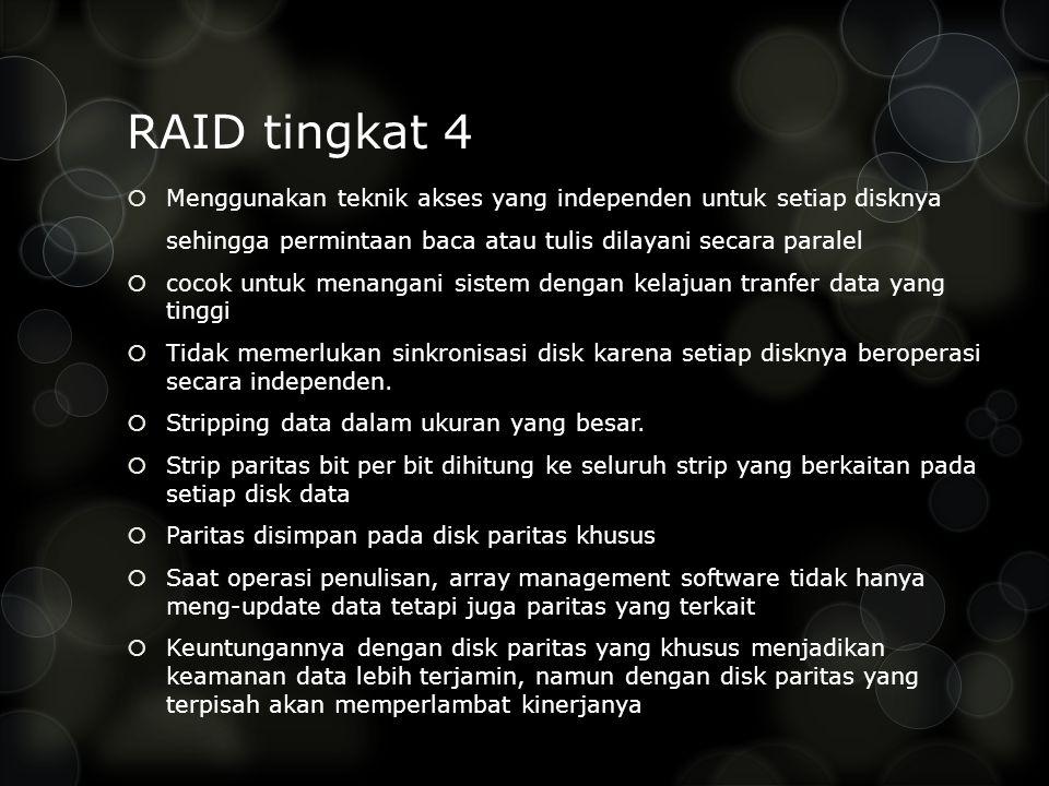 RAID tingkat 4  Menggunakan teknik akses yang independen untuk setiap disknya sehingga permintaan baca atau tulis dilayani secara paralel  cocok untuk menangani sistem dengan kelajuan tranfer data yang tinggi  Tidak memerlukan sinkronisasi disk karena setiap disknya beroperasi secara independen.