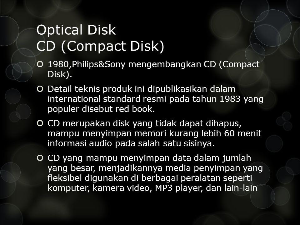 Optical Disk CD (Compact Disk)  1980,Philips&Sony mengembangkan CD (Compact Disk).  Detail teknis produk ini dipublikasikan dalam international stan