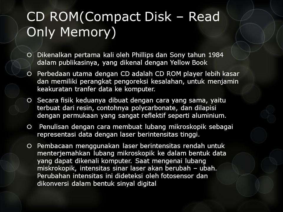 CD ROM(Compact Disk – Read Only Memory)  Dikenalkan pertama kali oleh Phillips dan Sony tahun 1984 dalam publikasinya, yang dikenal dengan Yellow Book  Perbedaan utama dengan CD adalah CD ROM player lebih kasar dan memiliki perangkat pengoreksi kesalahan, untuk menjamin keakuratan tranfer data ke komputer.