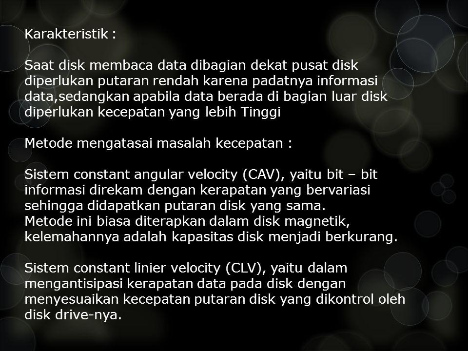 Karakteristik : Saat disk membaca data dibagian dekat pusat disk diperlukan putaran rendah karena padatnya informasi data,sedangkan apabila data berad