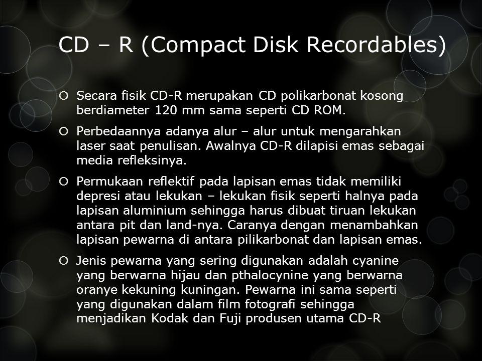 CD – R (Compact Disk Recordables)  Secara fisik CD-R merupakan CD polikarbonat kosong berdiameter 120 mm sama seperti CD ROM.  Perbedaannya adanya a
