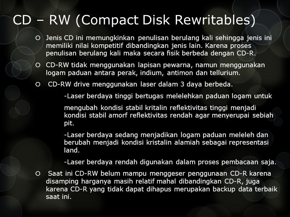 CD – RW (Compact Disk Rewritables)  Jenis CD ini memungkinkan penulisan berulang kali sehingga jenis ini memiliki nilai kompetitif dibandingkan jenis lain.