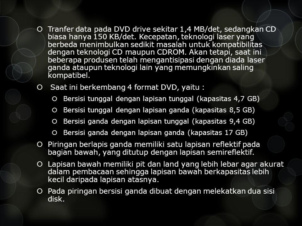  Tranfer data pada DVD drive sekitar 1,4 MB/det, sedangkan CD biasa hanya 150 KB/det.