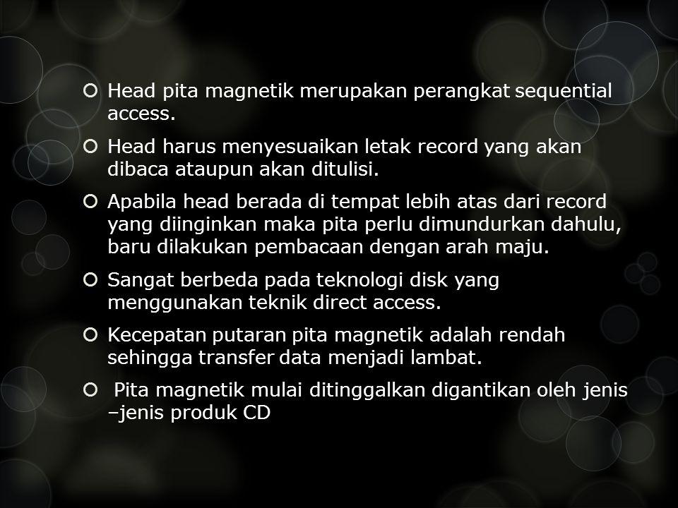  Head pita magnetik merupakan perangkat sequential access.  Head harus menyesuaikan letak record yang akan dibaca ataupun akan ditulisi.  Apabila h