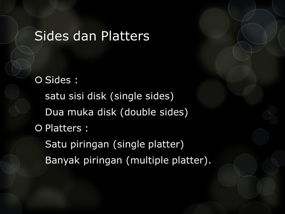 Sides dan Platters  Sides : satu sisi disk (single sides) Dua muka disk (double sides)  Platters : Satu piringan (single platter) Banyak piringan (multiple platter).