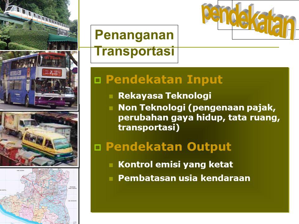  Pendekatan Input  Rekayasa Teknologi  Non Teknologi (pengenaan pajak, perubahan gaya hidup, tata ruang, transportasi)  Pendekatan Output  Kontro