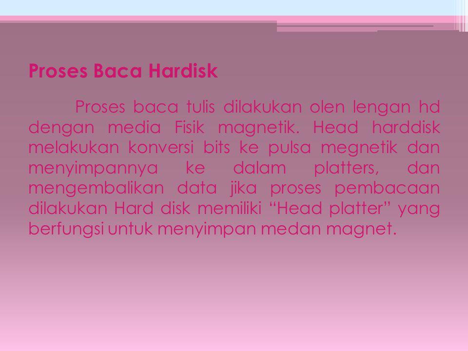 Proses Baca Hardisk Proses baca tulis dilakukan olen lengan hd dengan media Fisik magnetik. Head harddisk melakukan konversi bits ke pulsa megnetik da