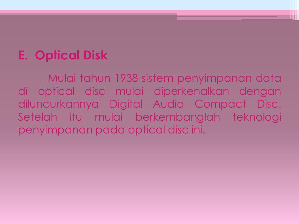 E. Optical Disk Mulai tahun 1938 sistem penyimpanan data di optical disc mulai diperkenalkan dengan diluncurkannya Digital Audio Compact Disc. Setelah