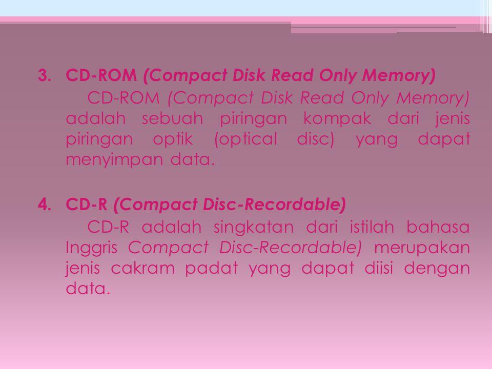 3.CD-ROM (Compact Disk Read Only Memory) CD-ROM (Compact Disk Read Only Memory) adalah sebuah piringan kompak dari jenis piringan optik (optical disc)