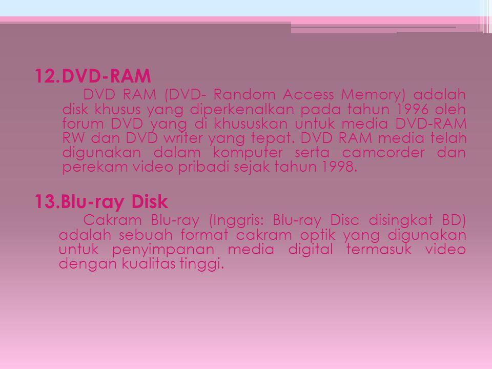 12.DVD-RAM DVD RAM (DVD- Random Access Memory) adalah disk khusus yang diperkenalkan pada tahun 1996 oleh forum DVD yang di khususkan untuk media DVD-