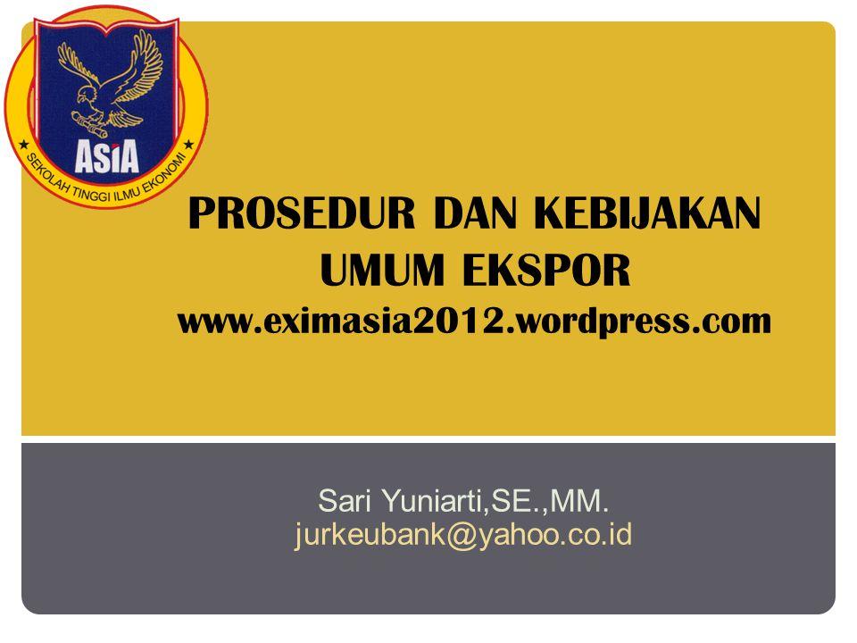 PROSEDUR DAN KEBIJAKAN UMUM EKSPOR www.eximasia2012.wordpress.com Sari Yuniarti,SE.,MM.