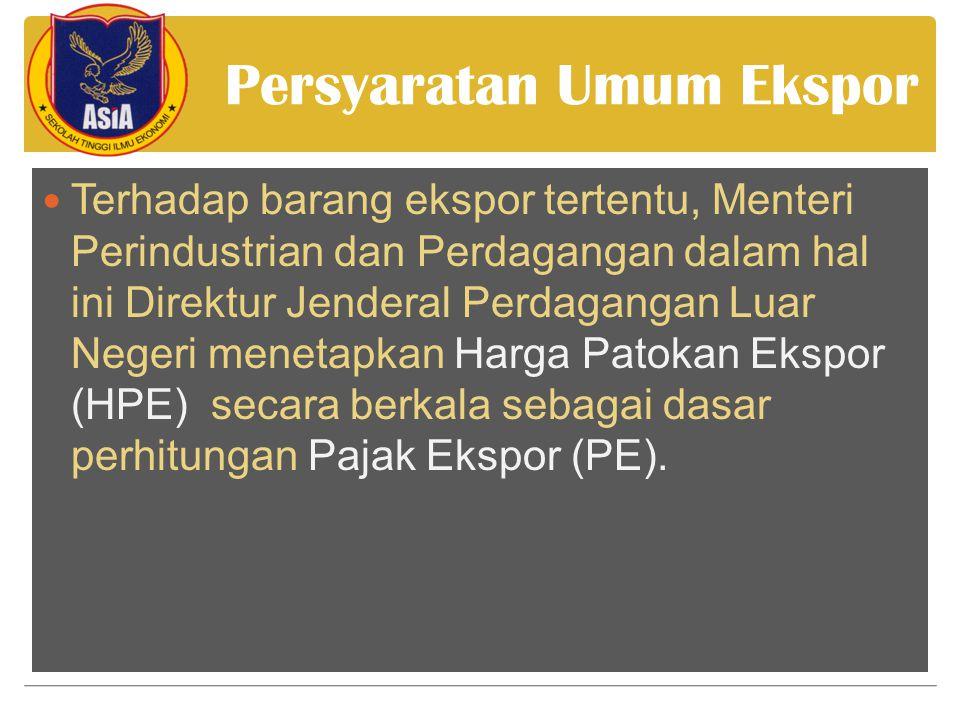 Persyaratan Umum Ekspor  Terhadap barang ekspor tertentu, Menteri Perindustrian dan Perdagangan dalam hal ini Direktur Jenderal Perdagangan Luar Negeri menetapkan Harga Patokan Ekspor (HPE) secara berkala sebagai dasar perhitungan Pajak Ekspor (PE).