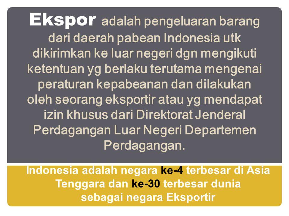 Ekspor adalah pengeluaran barang dari daerah pabean Indonesia utk dikirimkan ke luar negeri dgn mengikuti ketentuan yg berlaku terutama mengenai peraturan kepabeanan dan dilakukan oleh seorang eksportir atau yg mendapat izin khusus dari Direktorat Jenderal Perdagangan Luar Negeri Departemen Perdagangan.