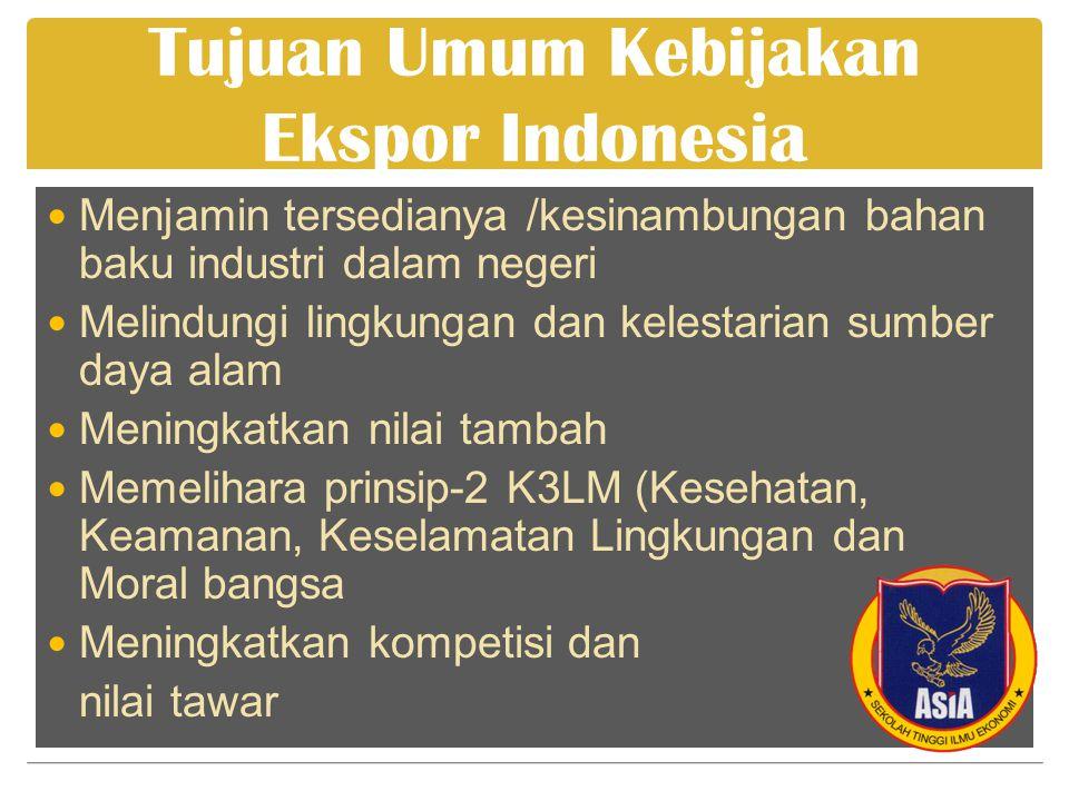 Tujuan Umum Kebijakan Ekspor Indonesia  Menjamin tersedianya /kesinambungan bahan baku industri dalam negeri  Melindungi lingkungan dan kelestarian sumber daya alam  Meningkatkan nilai tambah  Memelihara prinsip-2 K3LM (Kesehatan, Keamanan, Keselamatan Lingkungan dan Moral bangsa  Meningkatkan kompetisi dan nilai tawar