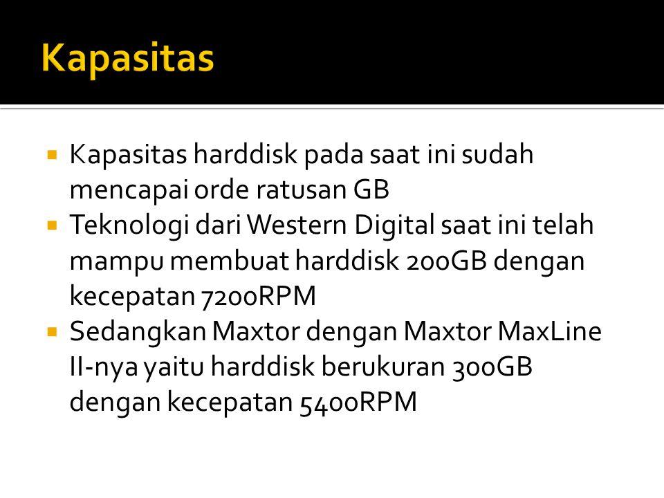  Kapasitas harddisk pada saat ini sudah mencapai orde ratusan GB  Teknologi dari Western Digital saat ini telah mampu membuat harddisk 200GB dengan kecepatan 7200RPM  Sedangkan Maxtor dengan Maxtor MaxLine II-nya yaitu harddisk berukuran 300GB dengan kecepatan 5400RPM