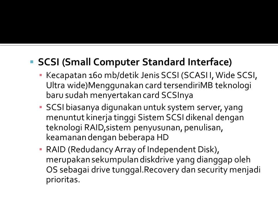  SCSI (Small Computer Standard Interface) ▪ Kecapatan 160 mb/detik Jenis SCSI (SCASI I, Wide SCSI, Ultra wide)Menggunakan card tersendiriMB teknologi baru sudah menyertakan card SCSInya ▪ SCSI biasanya digunakan untuk system server, yang menuntut kinerja tinggi Sistem SCSI dikenal dengan teknologi RAID,sistem penyusunan, penulisan, keamanan dengan beberapa HD ▪ RAID (Redudancy Array of Independent Disk), merupakan sekumpulan diskdrive yang dianggap oleh OS sebagai drive tunggal.Recovery dan security menjadi prioritas.