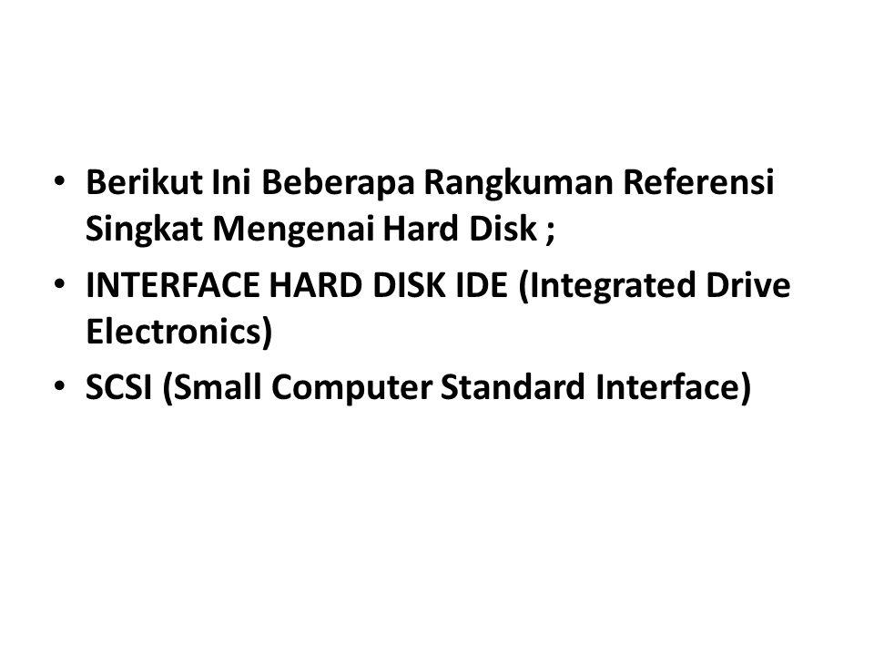 • Berikut Ini Beberapa Rangkuman Referensi Singkat Mengenai Hard Disk ; • INTERFACE HARD DISK IDE (Integrated Drive Electronics) • SCSI (Small Computer Standard Interface)