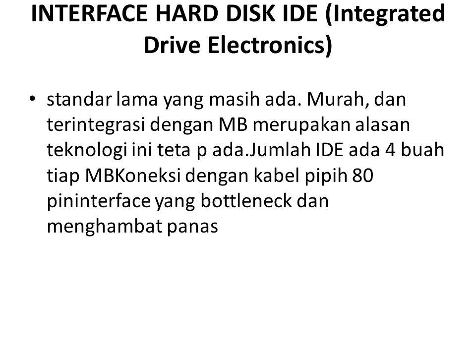 INTERFACE HARD DISK IDE (Integrated Drive Electronics) • standar lama yang masih ada. Murah, dan terintegrasi dengan MB merupakan alasan teknologi ini