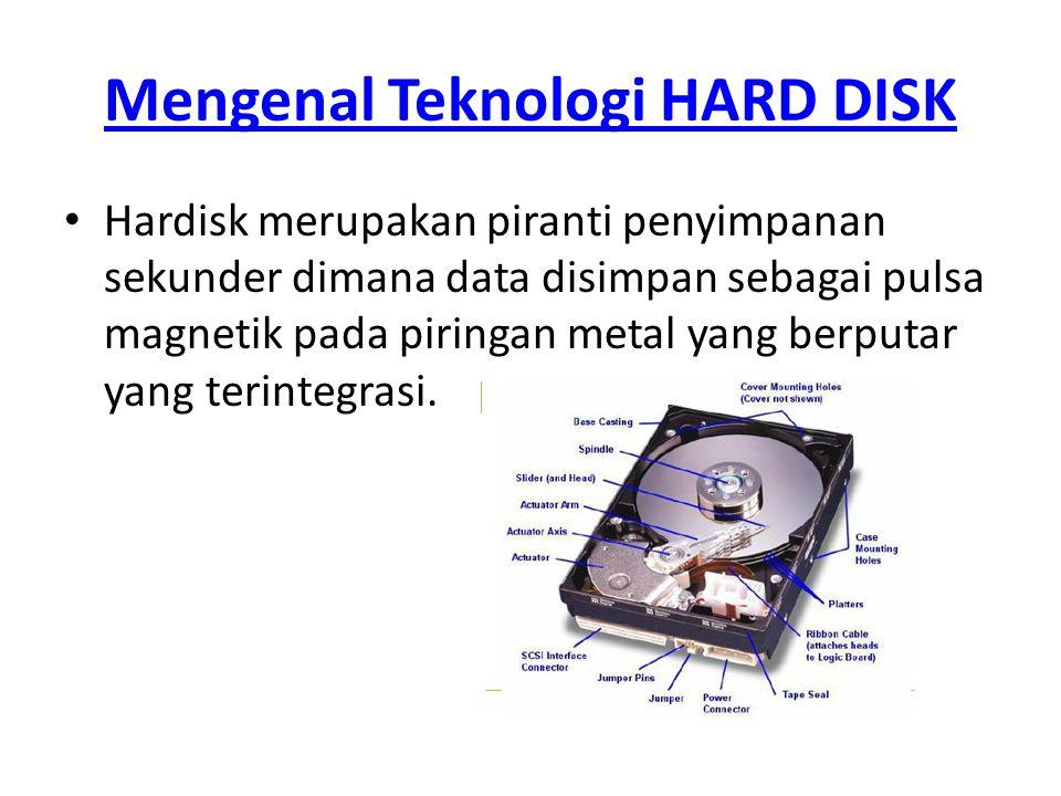 Mengenal Teknologi HARD DISK • Hardisk merupakan piranti penyimpanan sekunder dimana data disimpan sebagai pulsa magnetik pada piringan metal yang ber