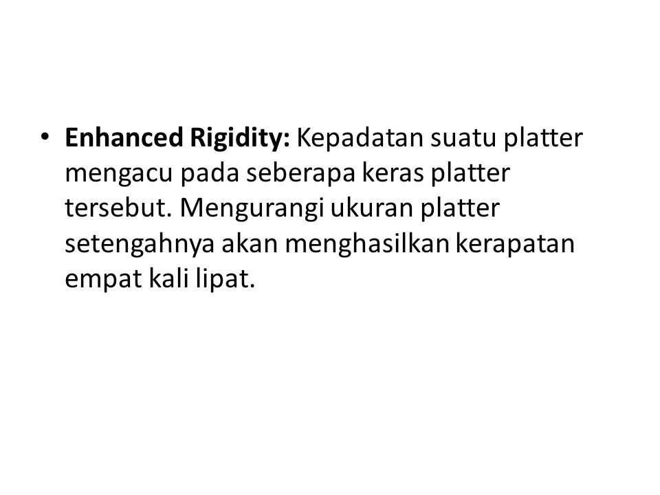 • Enhanced Rigidity: Kepadatan suatu platter mengacu pada seberapa keras platter tersebut. Mengurangi ukuran platter setengahnya akan menghasilkan ker