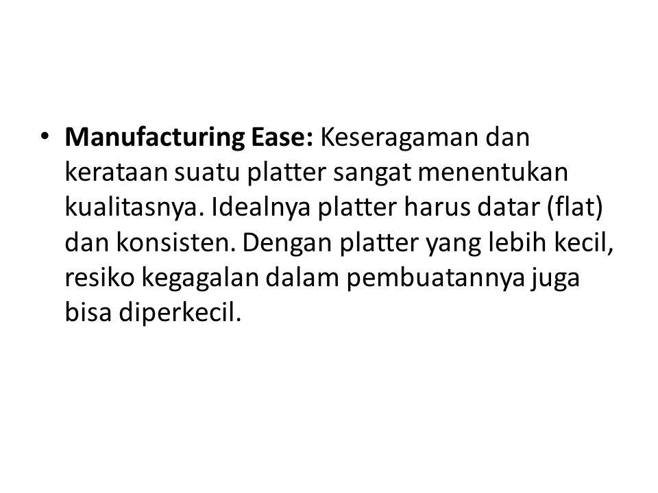 • Manufacturing Ease: Keseragaman dan kerataan suatu platter sangat menentukan kualitasnya. Idealnya platter harus datar (flat) dan konsisten. Dengan
