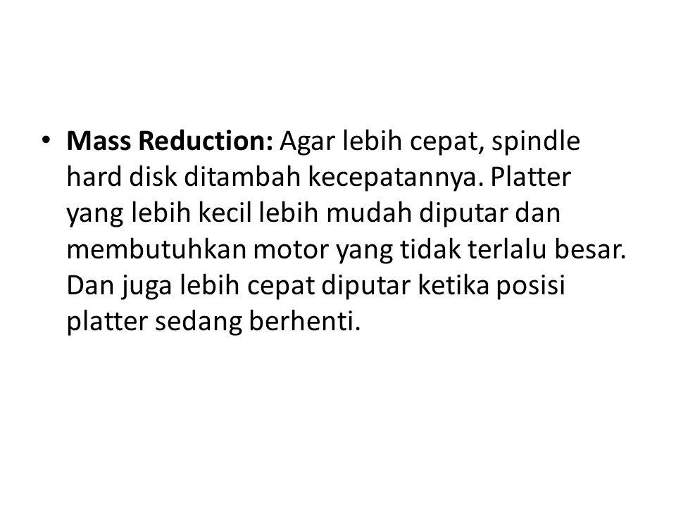 • Mass Reduction: Agar lebih cepat, spindle hard disk ditambah kecepatannya. Platter yang lebih kecil lebih mudah diputar dan membutuhkan motor yang t