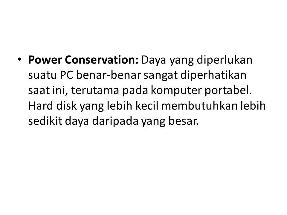 • Power Conservation: Daya yang diperlukan suatu PC benar-benar sangat diperhatikan saat ini, terutama pada komputer portabel. Hard disk yang lebih ke
