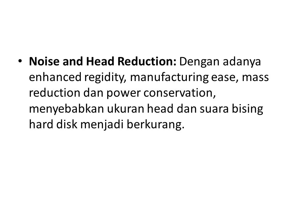 • Noise and Head Reduction: Dengan adanya enhanced regidity, manufacturing ease, mass reduction dan power conservation, menyebabkan ukuran head dan su