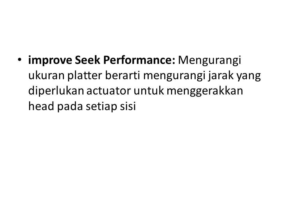 • improve Seek Performance: Mengurangi ukuran platter berarti mengurangi jarak yang diperlukan actuator untuk menggerakkan head pada setiap sisi