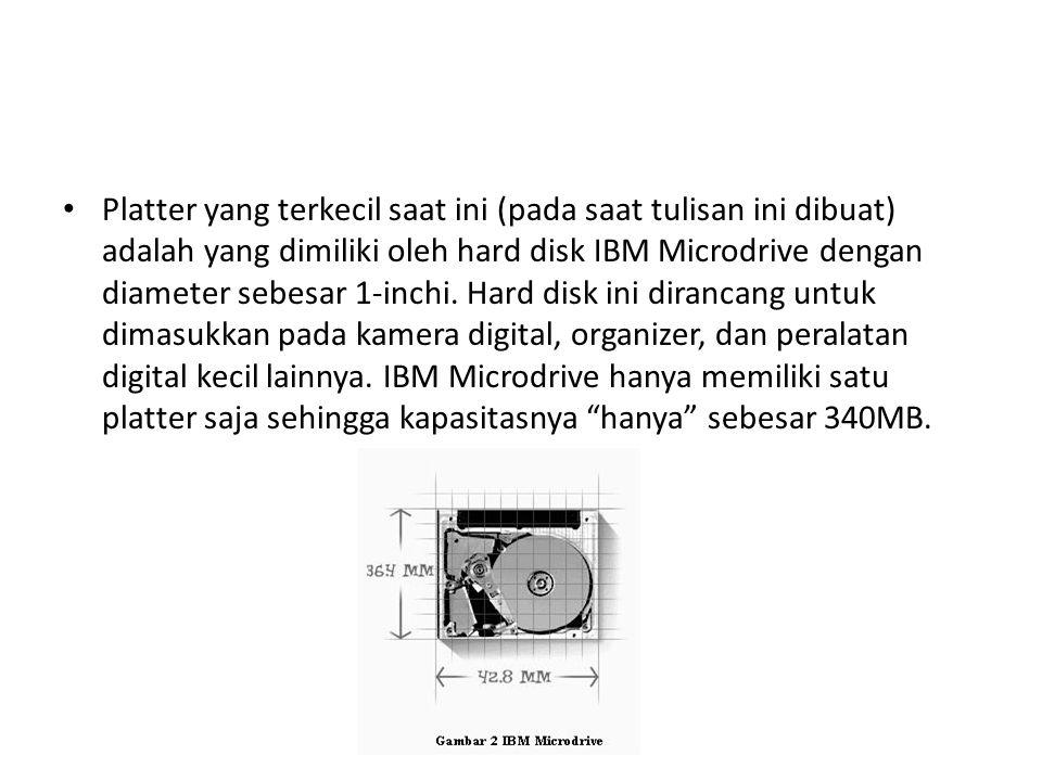 • Platter yang terkecil saat ini (pada saat tulisan ini dibuat) adalah yang dimiliki oleh hard disk IBM Microdrive dengan diameter sebesar 1-inchi. Ha
