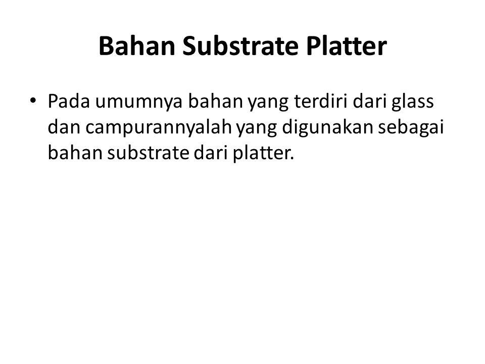 Bahan Substrate Platter • Pada umumnya bahan yang terdiri dari glass dan campurannyalah yang digunakan sebagai bahan substrate dari platter.