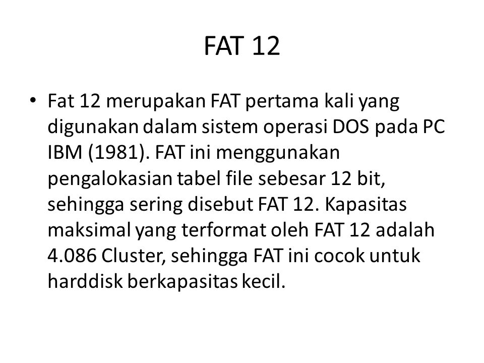 FAT 12 • Fat 12 merupakan FAT pertama kali yang digunakan dalam sistem operasi DOS pada PC IBM (1981). FAT ini menggunakan pengalokasian tabel file se