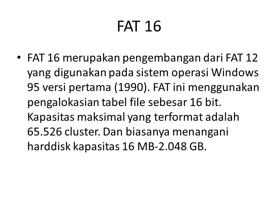 FAT 16 • FAT 16 merupakan pengembangan dari FAT 12 yang digunakan pada sistem operasi Windows 95 versi pertama (1990). FAT ini menggunakan pengalokasi