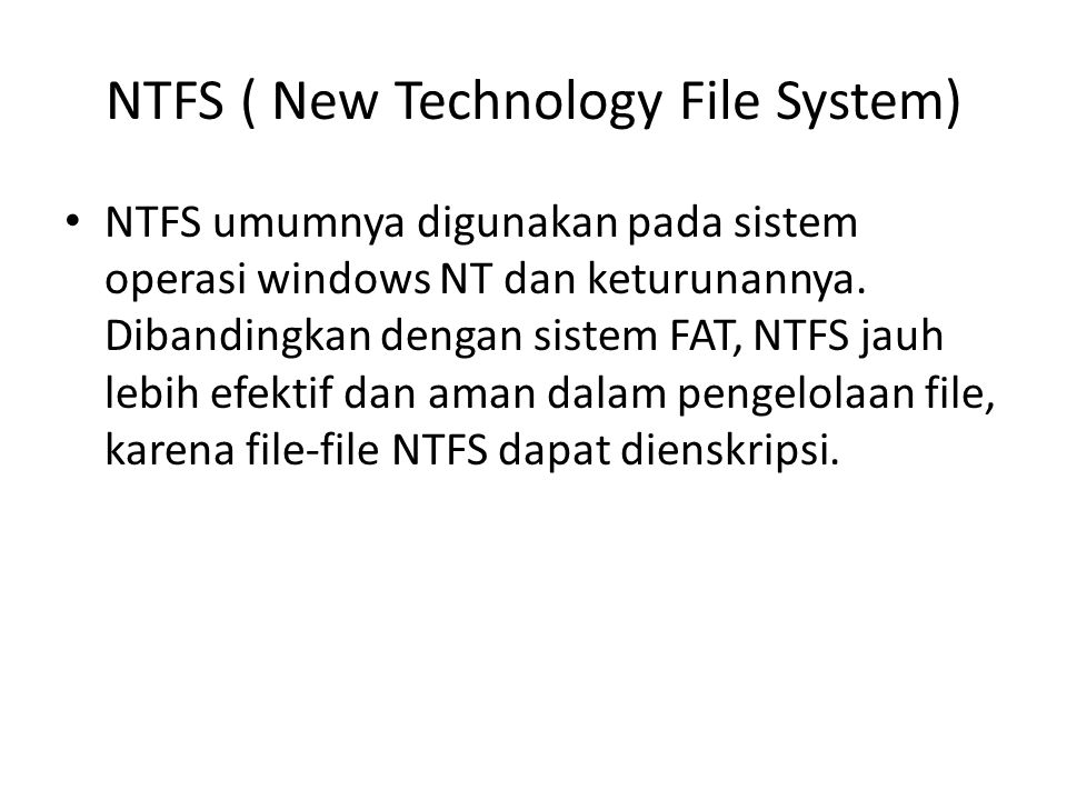 NTFS ( New Technology File System) • NTFS umumnya digunakan pada sistem operasi windows NT dan keturunannya. Dibandingkan dengan sistem FAT, NTFS jauh