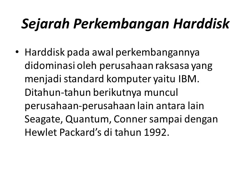 Sejarah Perkembangan Harddisk • Harddisk pada awal perkembangannya didominasi oleh perusahaan raksasa yang menjadi standard komputer yaitu IBM. Ditahu