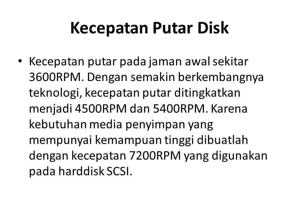Kecepatan Putar Disk • Kecepatan putar pada jaman awal sekitar 3600RPM. Dengan semakin berkembangnya teknologi, kecepatan putar ditingkatkan menjadi 4