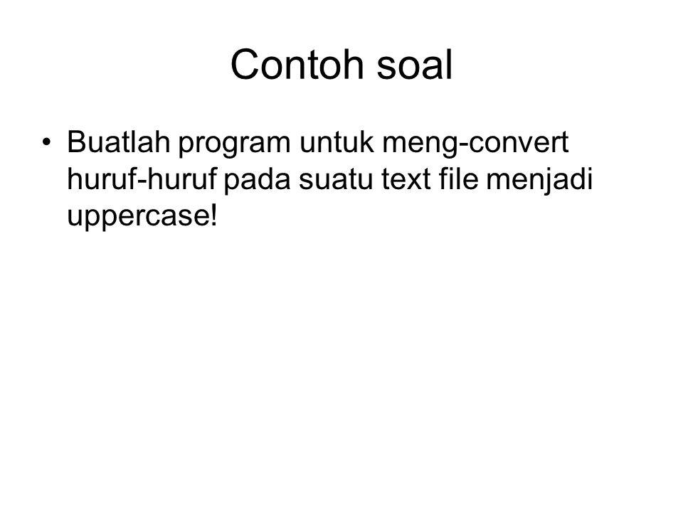 Contoh soal •Buatlah program untuk meng-convert huruf-huruf pada suatu text file menjadi uppercase!